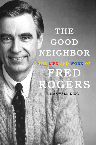 Cover image for The Good Neighbor: The Life and Work of Fred Rogers by Maxwell King